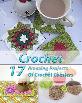 Crochet 17 Amazing Projects Of Crochet Coasters: (Crochet Projects, Crochet Accessories, Easy Crochet)