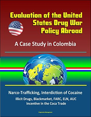 Evaluation of the United States Drug War Policy Abroad: A Case Study in Colombia - Narco-Trafficking, Interdiction of Cocaine, Illicit Drugs, Blackmarket, FARC, ELN, AUC, Incentive in the Coca Trade