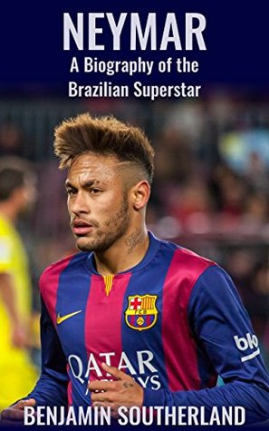Neymar: A Biography of the Brazilian Superstar