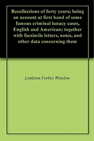 Recollections of forty years; being an account at first hand of some famous criminal lunacy cases, English and American; together with facsimile letters, notes, and other data concerning them
