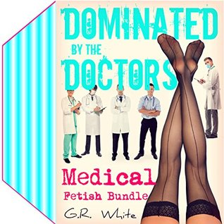 MEDICAL FETISH BUNDLE - Dominated by the Doctors: Five-Book Collection (Naughty Clinic, Books 9-13)