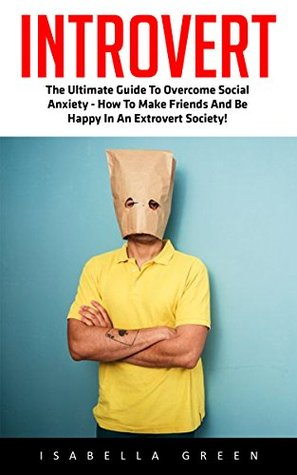 Introvert: The Ultimate Guide To Overcome Social Anxiety - How To Make Friends And Be Happy In An Extrovert Society!