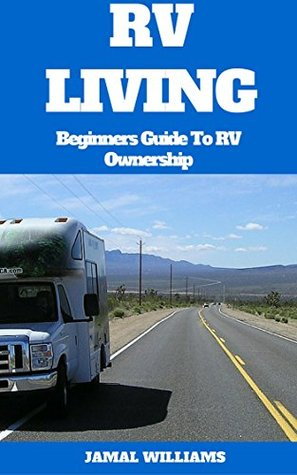 RV Living: Beginners Guide To RV Ownership: ( Travel, Motorhome, Camping, Secrets, Tips, Living, Lifestyle)
