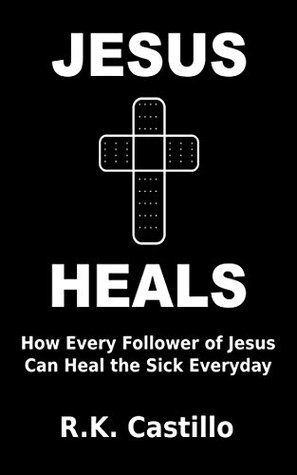 Jesus Heals: How Every Follower Of Jesus Can Heal The Sick Everyday