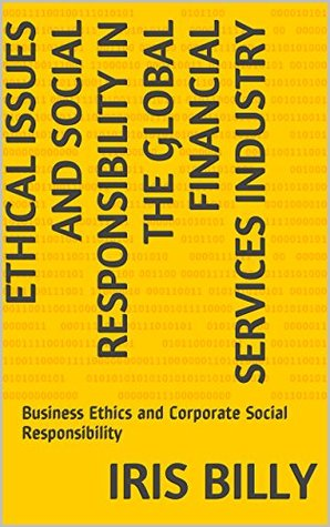 Ethical Issues and Social Responsibility in the Global Financial Services Industry: Business Ethics and Corporate Social Responsibility