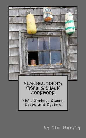 Flannel John's Fishing Shack Cookbook: Fish, Shrimp, Clams, Crabs & Oysters
