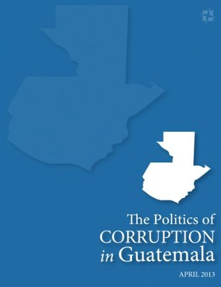 Ebook The Politics of Corruption in Guatemala by Samuel Logan TXT!