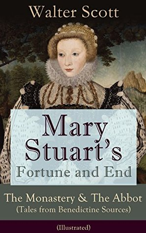 Mary Stuart's Fortune and End: The Monastery & The Abbot (Tales from Benedictine Sources) - Illustrated: Historical Novels Set in the Elizabethan Era from ... The Antiquary, The Pirate, The Ta