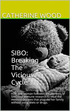 SIBO: Breaking The Vicious Cycle: How one woman followed the pioneers of SIBO and immune research to treat the modern diseases that plagued her family without using diets or drugs.