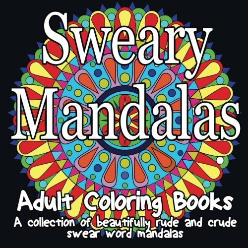 Adult Coloring Books (Sweary Mandalas - A collection of beautifully rude and crude swear word mandalas) (Volume 1)