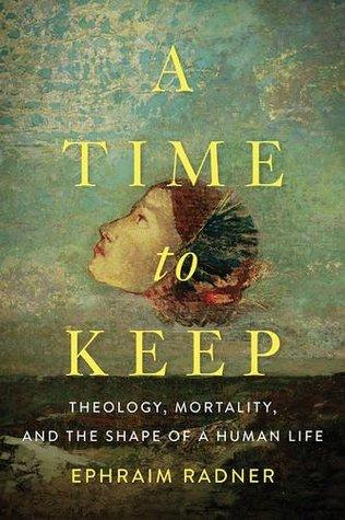 A Time to Keep: Theology, Mortality, and the Shape of a Human Life