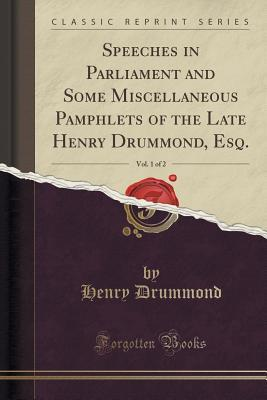 Speeches in Parliament and Some Miscellaneous Pamphlets of the Late Henry Drummond, Esq., Vol. 1 of 2