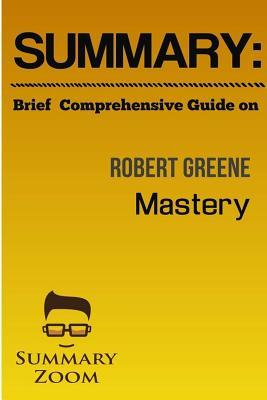 "Summary: Brief Comprehensive Guide Robert Greene's ""Mastery"""