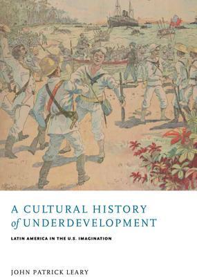 A Cultural History of Underdevelopment: Latin America in the U.S. Imagination 978-0813939155 PDF MOBI por John Patrick Leary