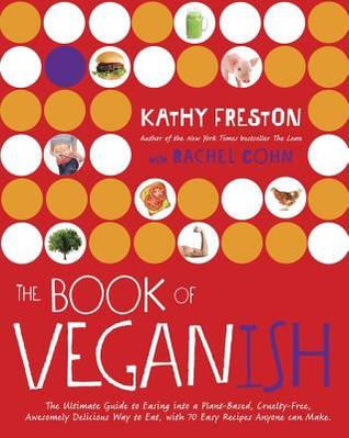 The Book of Veganish: A Beginner's Toolkit for Easing Into a Plant-Based, Cruelty-Free, Awesomely Delicious Way to Eat, with 70 Easy Recipes Anyone Can Make