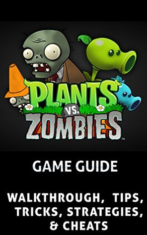 The NEW Complete Guide to: Plants vs Zombies Game Cheats AND Guide with Tips & Tricks, Strategy, Walkthrough, Secrets, Download the game, Codes, Gameplay and MORE!