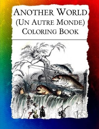 Another World (Un Autre Monde) Coloring Book: Illustrations from J J Grandville's 1844 Surrealist Classic