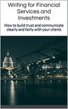 Writing for Financial Services and Investments: How to build trust and communicate clearly and fairly with your clients