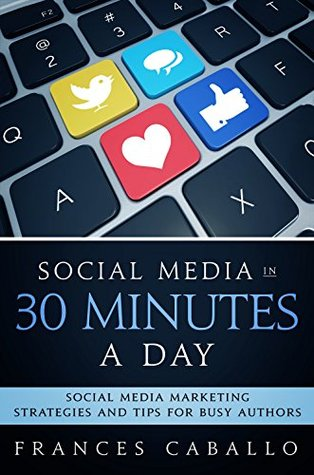 Social Media in 30 Minutes a Day: Social Media Marketing Strategies and Tips for Busy Authors