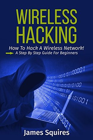 Hacking: Wireless Hacking, How to Hack Wireless Networks, A Step-by-Step Guide for Beginners