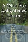 A (Not So) Enlightened Youth - My Uneasy Road to Awareness: A Guide to Finding Yourself from Within