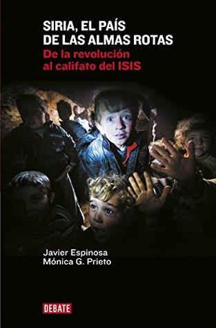 Siria, el país de las almas rotas: De la revolución al califato del ISIS