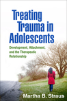 Treating Trauma in Adolescents: Development, Attachment, and the Therapeutic Relationship