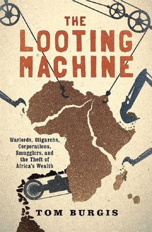 The Looting Machine: Warlords, Oligarchs, Corporations, Smugglers, and the Theft of Africa's Wealth por Tom Burgis