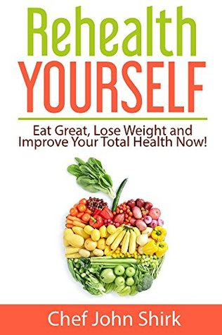 Rehealth Yourself: Eat Great, Lose Weight and Improve Your Total Health Now!