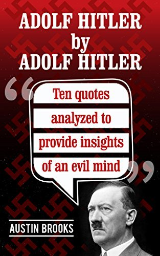 ADOLF HITLER by ADOLF HITLER: Ten quotes analyzed to provide insights of an evil mind. Trying to understand the nature of evil through the Nazi dictator own words. (MINI BIOGRAPHIES Book 6)