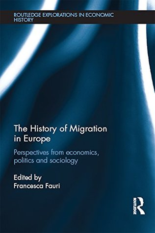 The History of Migration in Europe: Perspectives from Economics, Politics and Sociology (Routledge Explorations in Economic History)