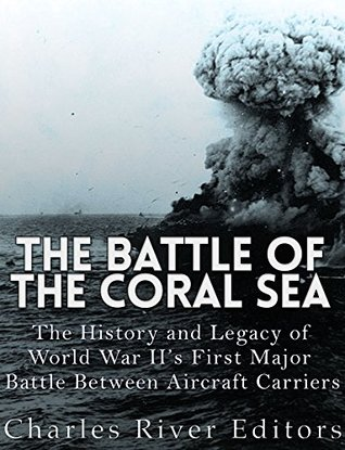 The Battle of the Coral Sea: The History and Legacy of World War II's First Major Battle Between Aircraft Carriers