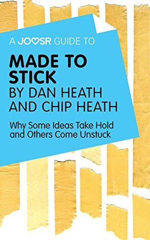 A Joosr Guide to... Made to Stick by Dan Heath and Chip Heath: Why Some Ideas Take Hold and Others Come Unstuck
