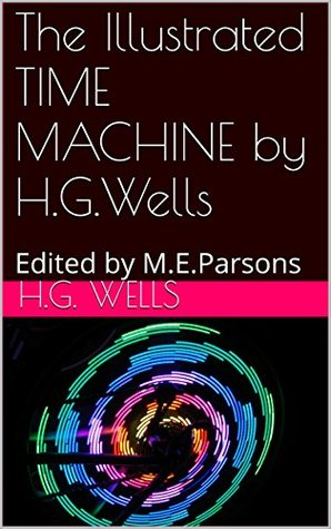 The Illustrated TIME MACHINE by H.G.Wells: Edited by M.E.Parsons