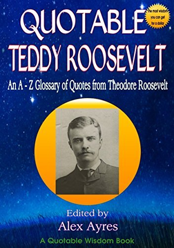 QUOTABLE TEDDY ROOSEVELT: An A to Z Glossary of Quotes from Theodore Roosevelt (Quotable Wisdom Books)