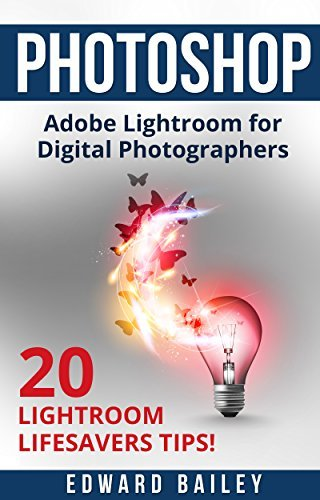 Photoshop: The Adobe Lightroom for Digital Photographers: 20 Lightroom Lifesavers Tips! (Book 2) (Graphic Design, Adobe Photoshop, Digital Photography, Creativity)