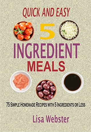 Quick And Easy 5 Ingredient Meals: 75 Simple Homemade Recipes With 5 Ingredients Or Less