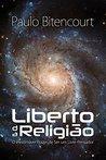 Liberto da Religião: O Inestimável Prazer de Ser Um Livre-Pensador