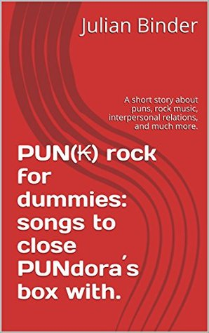 PUN(₭) rock for dummies: songs to close PUNdora´s box with.: A short story about puns, rock music, interpersonal relations, and much more.