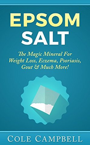 Epsom Salt: The Magic Mineral For - Weight Loss, Eczema, Psoriasis, Gout & Much More!