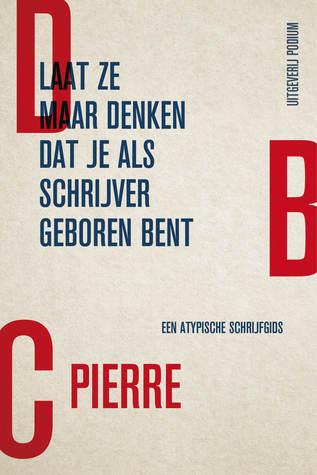 Ebook Laat ze maar denken dat je als schrijver geboren bent by D.B.C. Pierre PDF!