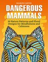 Dangerous Mammals: 70 Incredible Mammal Patterns for Enjoyment and Stress Relief (Mammal Patterns, Stress Relieving Patterns, Creativity)
