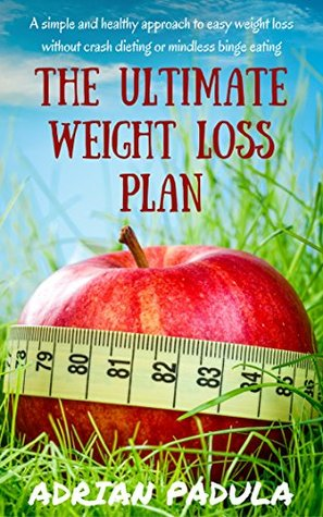 The Ultimate Weight Loss Plan: A simple and healthy approach to easy weight loss without crash dieting or mindless binge eating