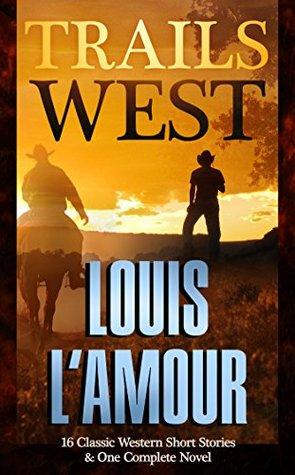 Trails West: 15 Classic Western Short Stories & 1 Complete Novel