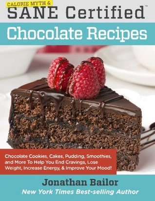 Calorie Myth & SANE Certified Chocolate Recipes: End Cravings, Lose Weight, Increase Energy, Improve Your Mood, Fix Digestion, and Sleep Soundly with Chocolate Cookies, Cakes, Pudding, Smoothies, and More Thanks to the Delicious New Science of SANE Eating