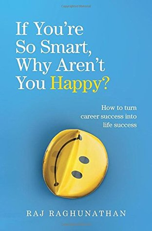 If You�re So Smart, Why Aren�t You Happy?: How to turn career success into life success