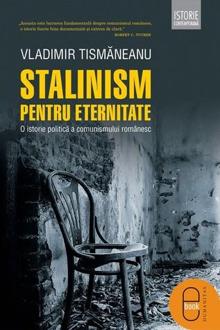 Stalinism pentru eternitate: o istorie politică a comunismului românesc