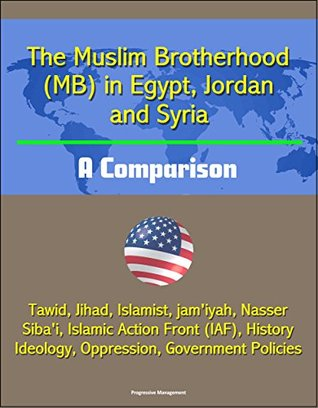The Muslim Brotherhood (MB) in Egypt, Jordan and Syria: A Comparison - Tawid, Jihad, Islamist, jam'iyah, Nasser, Siba'i, Islamic Action Front (IAF), History, Ideology, Oppression, Government Policies