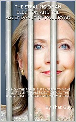 THE STEALING OF AN ELECTION AND THE ASCENDANCY OF PAUL RYAN: OR HOW THE POWER ELITE AGREED TO MAKE HILLARY CLINTON PRESIDENT, AND ALL THE THINGS THAT HAVE GONE WRONG WITH THAT