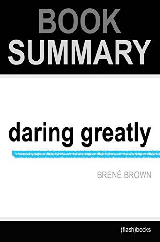 Summary: Daring Greatly: How the Courage to Be Vulnerable Transforms the Way We Live, Love, Parent, and Lead by Brene Brown: Book Summary